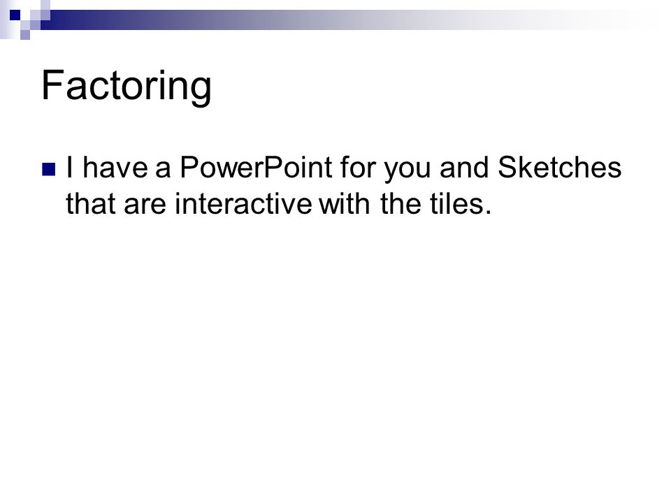 Factoring I have a PowerPoint for you and Sketches that are interactive with the tiles.