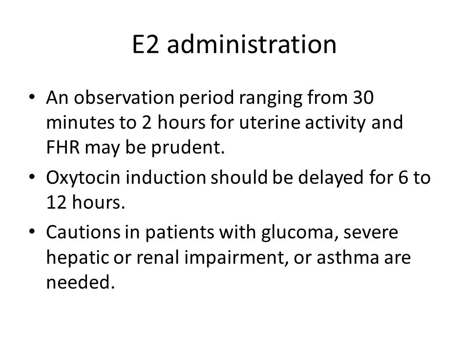 E2 administration An observation period ranging from 30 minutes to 2 hours for uterine activity and FHR may be prudent.