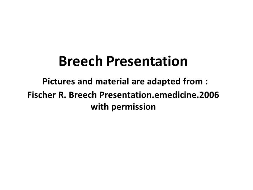Breech Presentation Pictures and material are adapted from : Fischer R