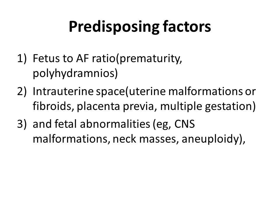 Predisposing factors Fetus to AF ratio(prematurity, polyhydramnios)