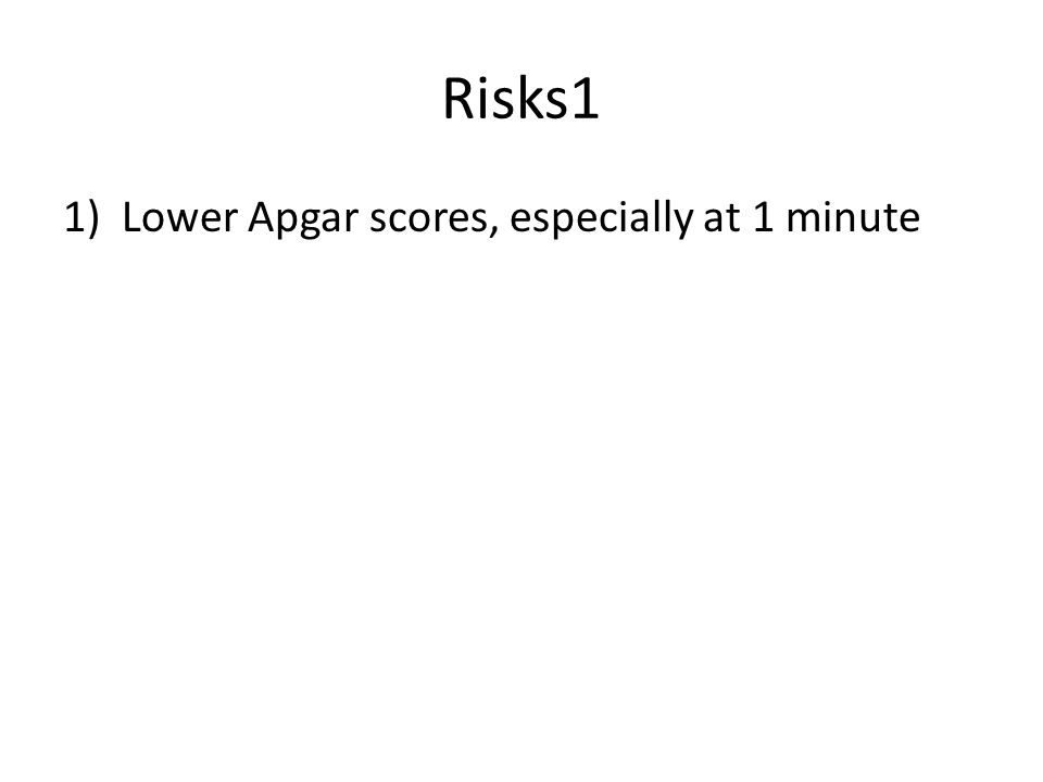 Risks1 Lower Apgar scores, especially at 1 minute