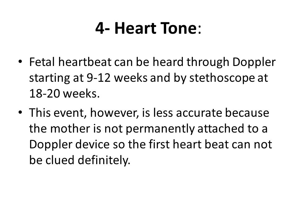 4- Heart Tone: Fetal heartbeat can be heard through Doppler starting at 9-12 weeks and by stethoscope at 18-20 weeks.