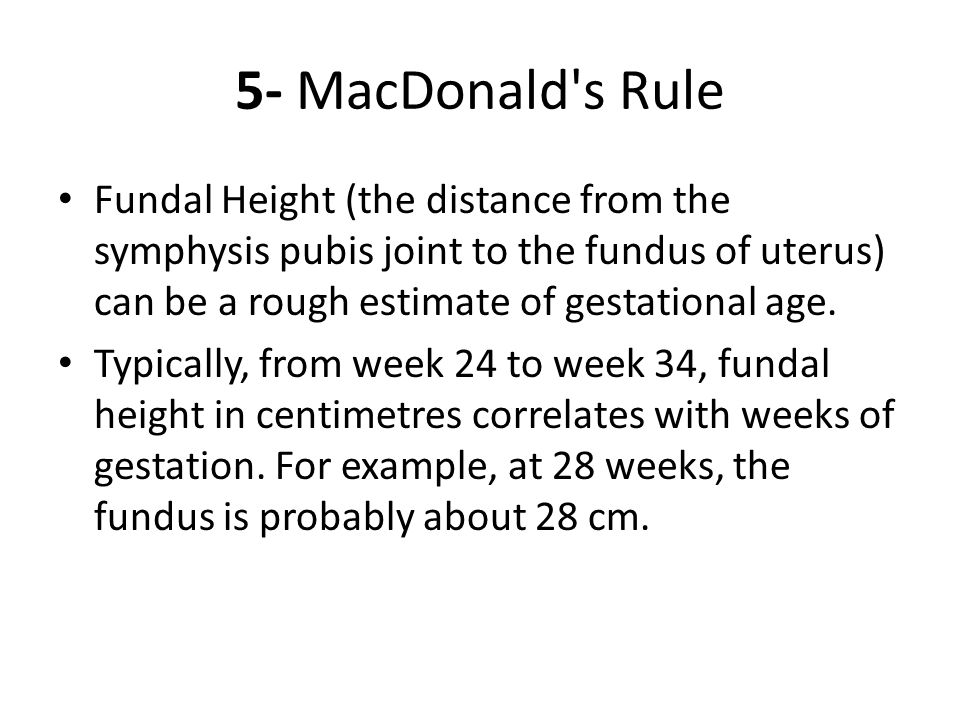 5- MacDonald s Rule Fundal Height (the distance from the symphysis pubis joint to the fundus of uterus) can be a rough estimate of gestational age.