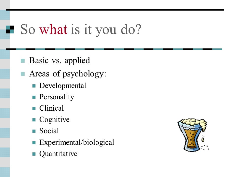 So what is it you do Basic vs. applied Areas of psychology: