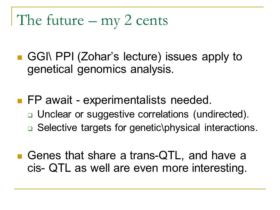 The future – my 2 cents GGI\ PPI (Zohar's lecture) issues apply to genetical genomics analysis. FP await - experimentalists needed.