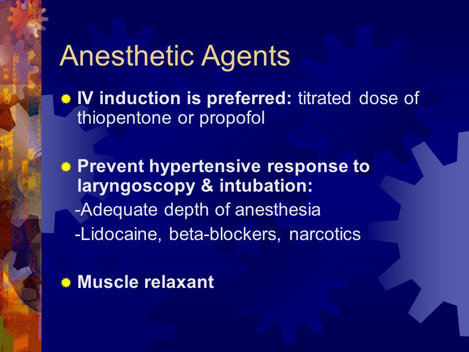 Anesthetic Agents IV induction is preferred: titrated dose of thiopentone or propofol. Prevent hypertensive response to laryngoscopy & intubation: