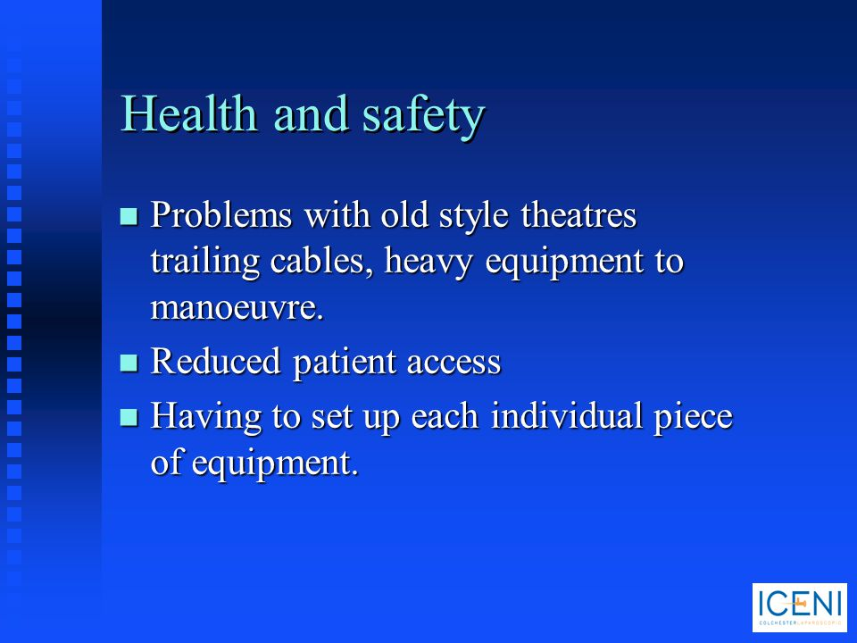 Health and safety Problems with old style theatres trailing cables, heavy equipment to manoeuvre. Reduced patient access.