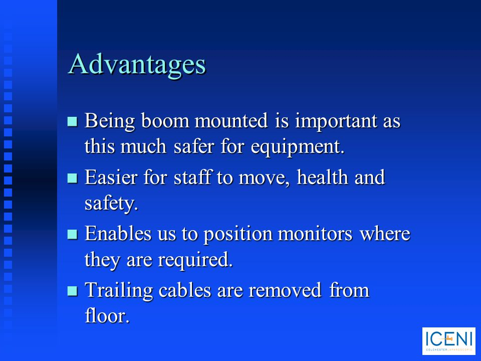 Advantages Being boom mounted is important as this much safer for equipment. Easier for staff to move, health and safety.