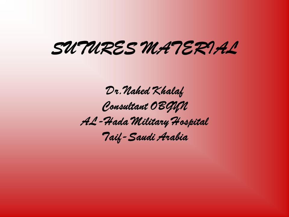 SUTURES MATERIAL Dr.Nahed Khalaf Consultant OBGYN AL-Hada Military Hospital Taif-Saudi Arabia