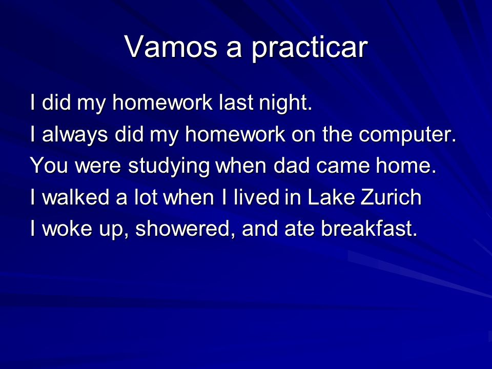 Vamos a practicar I did my homework last night.