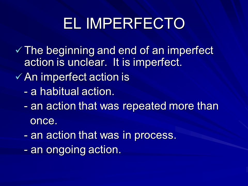 EL IMPERFECTO The beginning and end of an imperfect action is unclear. It is imperfect. An imperfect action is.