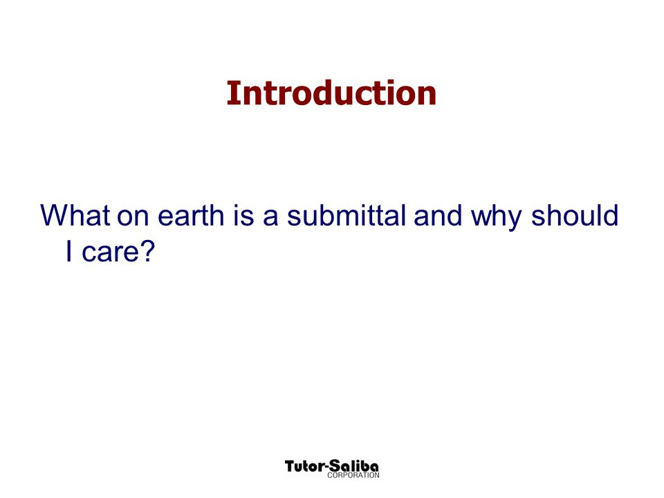 Introduction What on earth is a submittal and why should I care