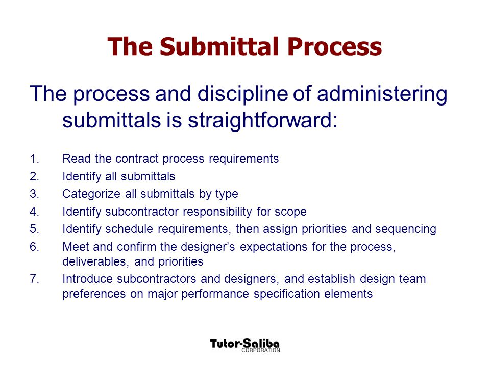 The Submittal Process The process and discipline of administering submittals is straightforward: Read the contract process requirements.