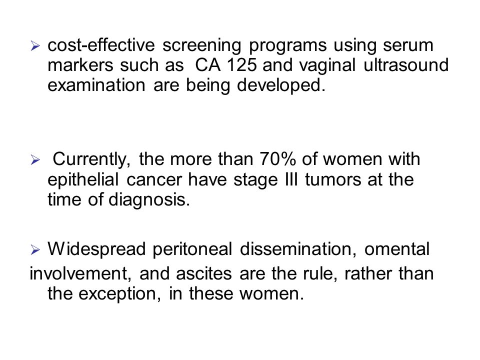 cost-effective screening programs using serum markers such as CA 125 and vaginal ultrasound examination are being developed.