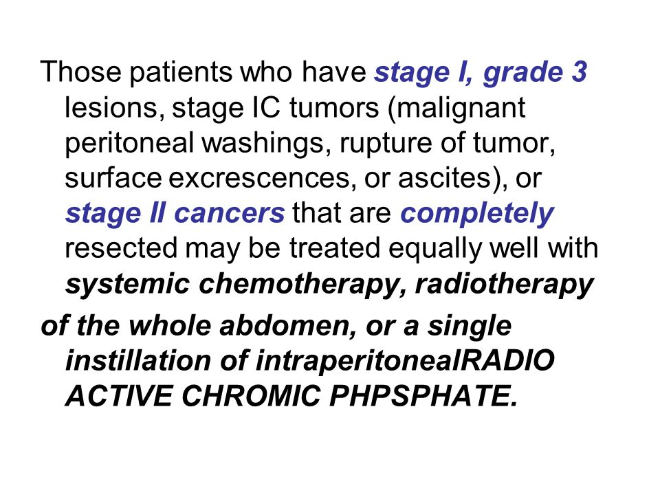 Those patients who have stage I, grade 3 lesions, stage IC tumors (malignant peritoneal washings, rupture of tumor, surface excrescences, or ascites), or stage II cancers that are completely resected may be treated equally well with systemic chemotherapy, radiotherapy