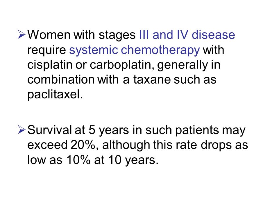 Women with stages III and IV disease require systemic chemotherapy with cisplatin or carboplatin, generally in combination with a taxane such as paclitaxel.