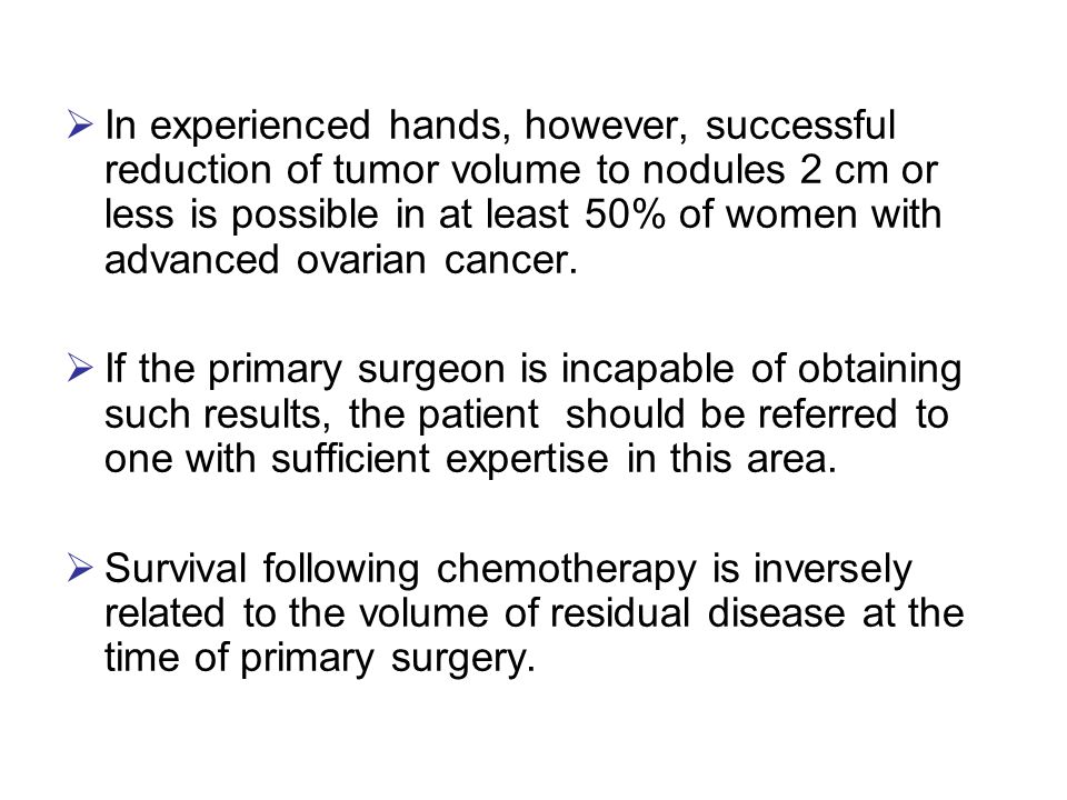 In experienced hands, however, successful reduction of tumor volume to nodules 2 cm or less is possible in at least 50% of women with advanced ovarian cancer.