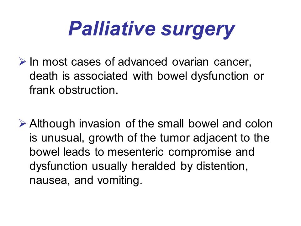 Palliative surgery In most cases of advanced ovarian cancer, death is associated with bowel dysfunction or frank obstruction.