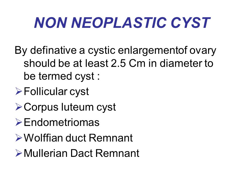 NON NEOPLASTIC CYST By definative a cystic enlargementof ovary should be at least 2.5 Cm in diameter to be termed cyst :