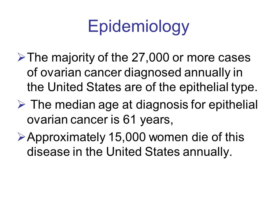 Epidemiology The majority of the 27,000 or more cases of ovarian cancer diagnosed annually in the United States are of the epithelial type.