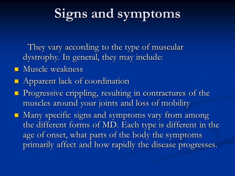 Signs and symptoms They vary according to the type of muscular dystrophy. In general, they may include:
