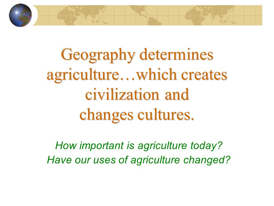Geography determines agriculture…which creates civilization and changes cultures.