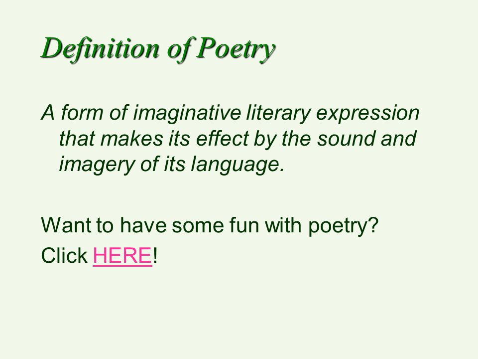 Definition of Poetry A form of imaginative literary expression that makes its effect by the sound and imagery of its language.