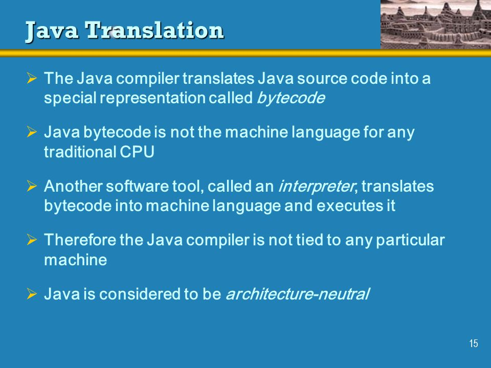 Java Translation The Java compiler translates Java source code into a special representation called bytecode.