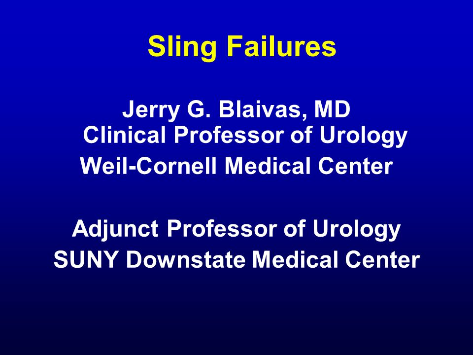 Sling Failures Jerry G. Blaivas, MD Clinical Professor of Urology