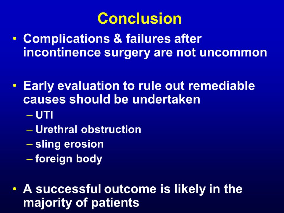Conclusion Complications & failures after incontinence surgery are not uncommon. Early evaluation to rule out remediable causes should be undertaken.