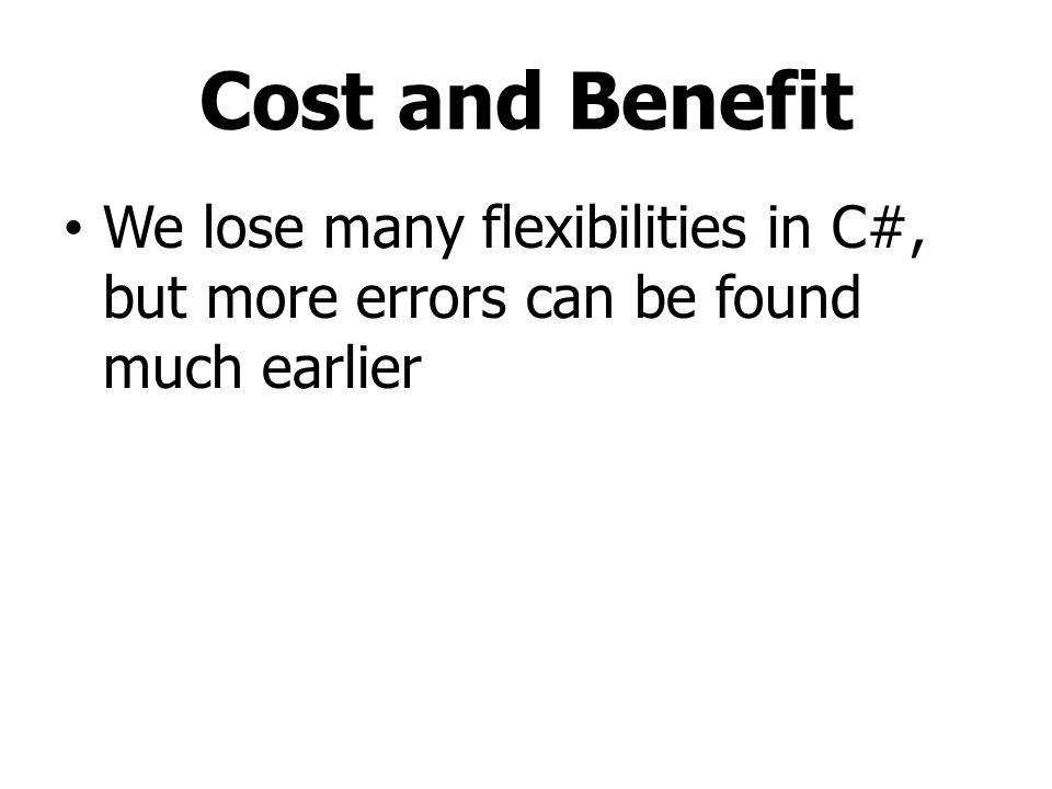 Cost and Benefit We lose many flexibilities in C#, but more errors can be found much earlier