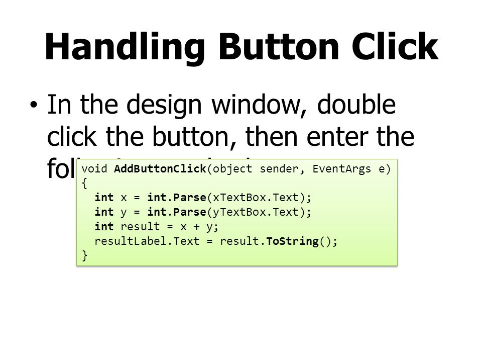 Handling Button Click In the design window, double click the button, then enter the following method.