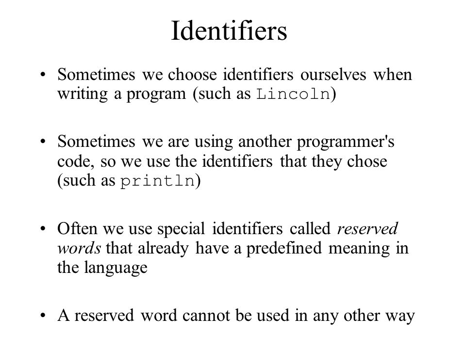 Identifiers Sometimes we choose identifiers ourselves when writing a program (such as Lincoln)