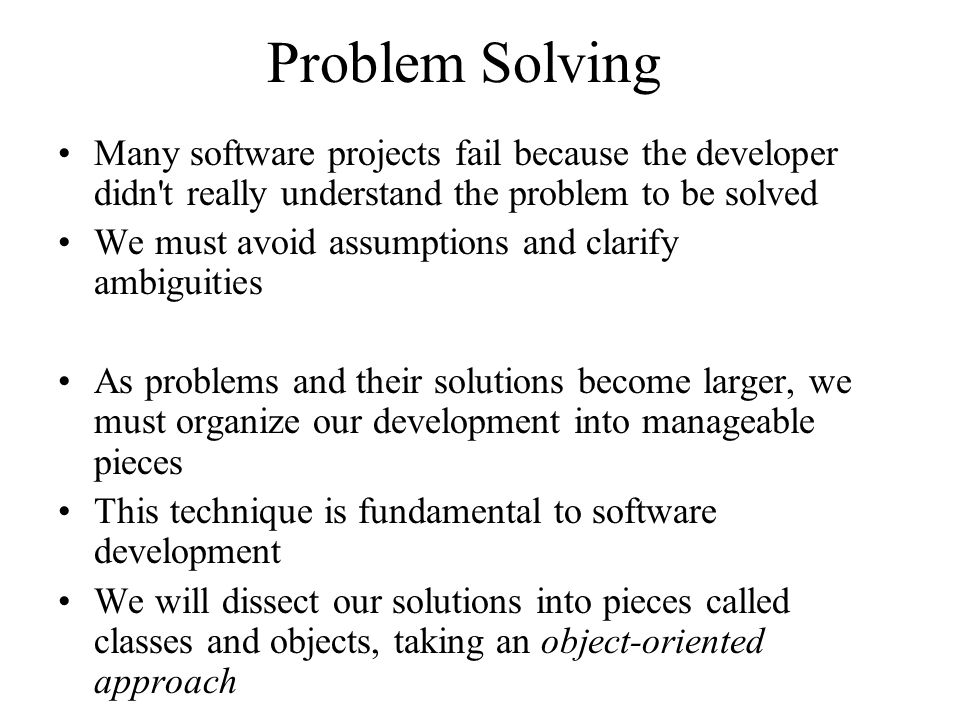 Problem Solving Many software projects fail because the developer didn t really understand the problem to be solved.