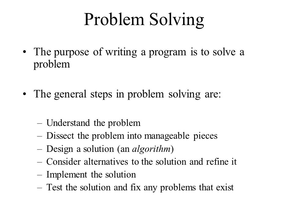 Problem Solving The purpose of writing a program is to solve a problem