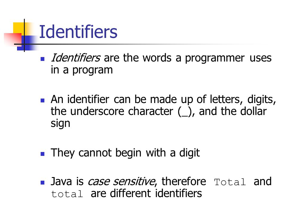Identifiers Identifiers are the words a programmer uses in a program