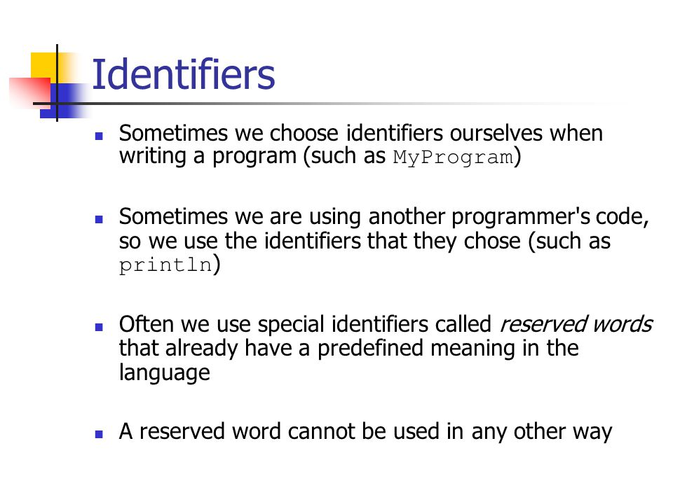 Identifiers Sometimes we choose identifiers ourselves when writing a program (such as MyProgram)