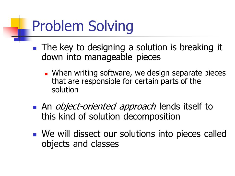 Problem Solving The key to designing a solution is breaking it down into manageable pieces.