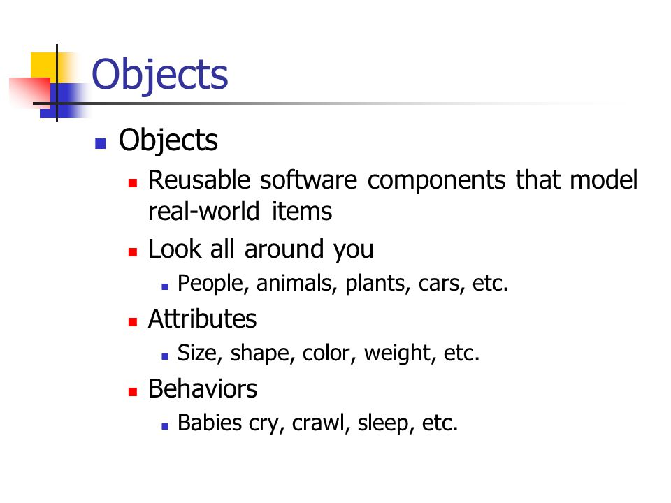 Objects Objects. Reusable software components that model real-world items. Look all around you. People, animals, plants, cars, etc.