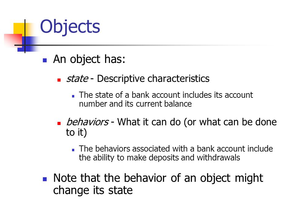 Objects An object has: state - Descriptive characteristics. The state of a bank account includes its account number and its current balance.