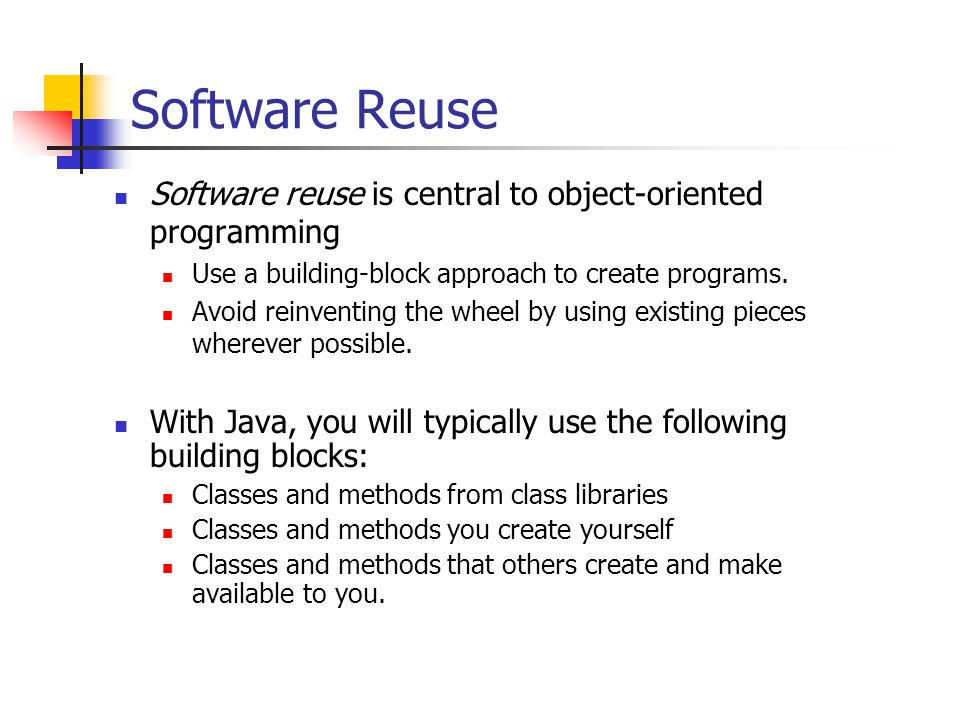 Software Reuse Software reuse is central to object-oriented programming. Use a building-block approach to create programs.