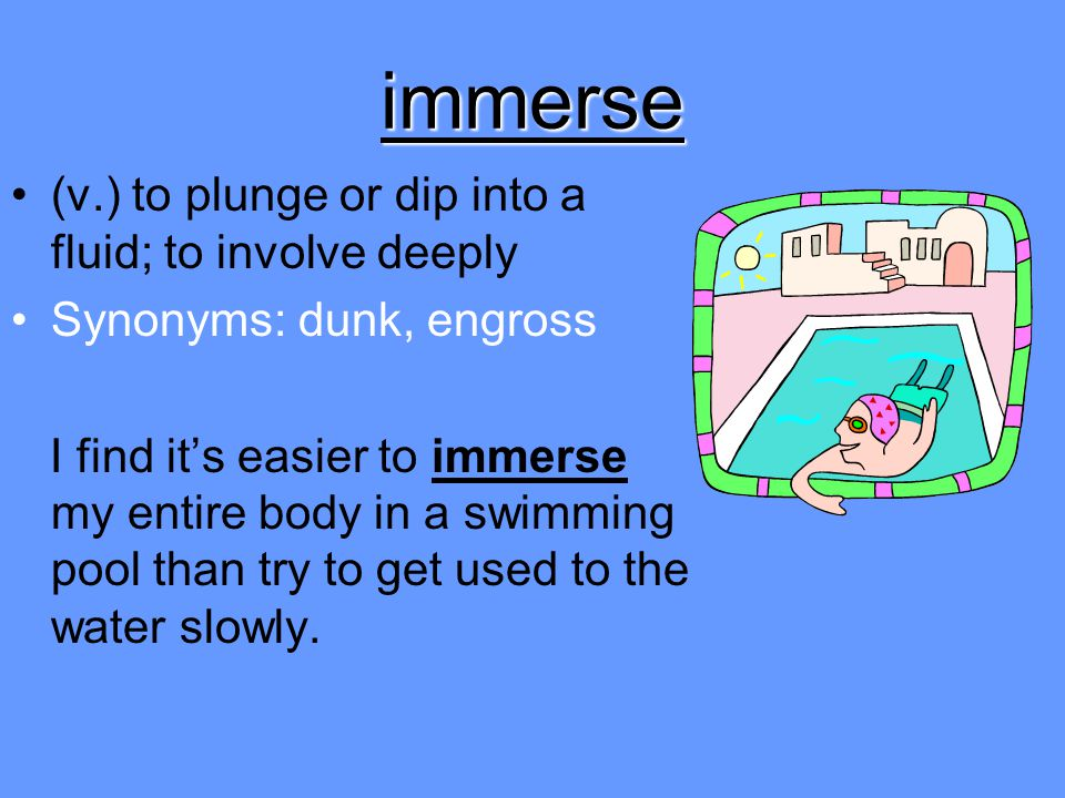 immerse (v.) to plunge or dip into a fluid; to involve deeply
