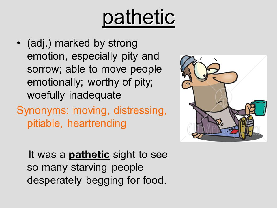 pathetic (adj.) marked by strong emotion, especially pity and sorrow; able to move people emotionally; worthy of pity; woefully inadequate.