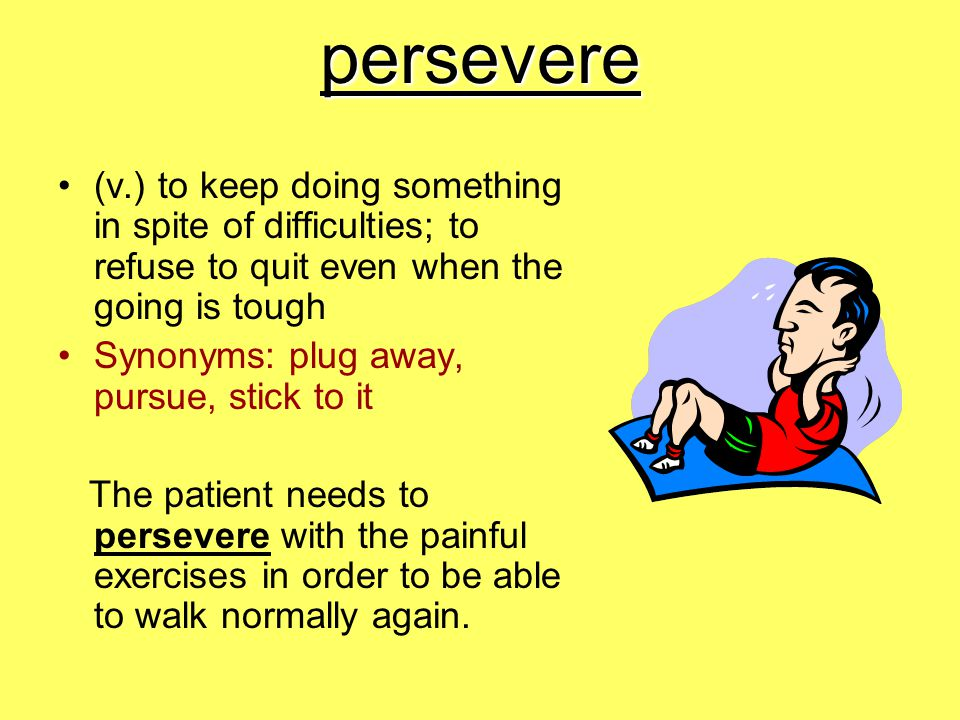 persevere (v.) to keep doing something in spite of difficulties; to refuse to quit even when the going is tough.