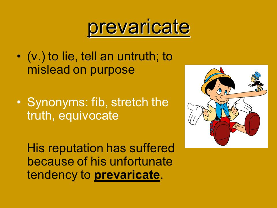 prevaricate (v.) to lie, tell an untruth; to mislead on purpose