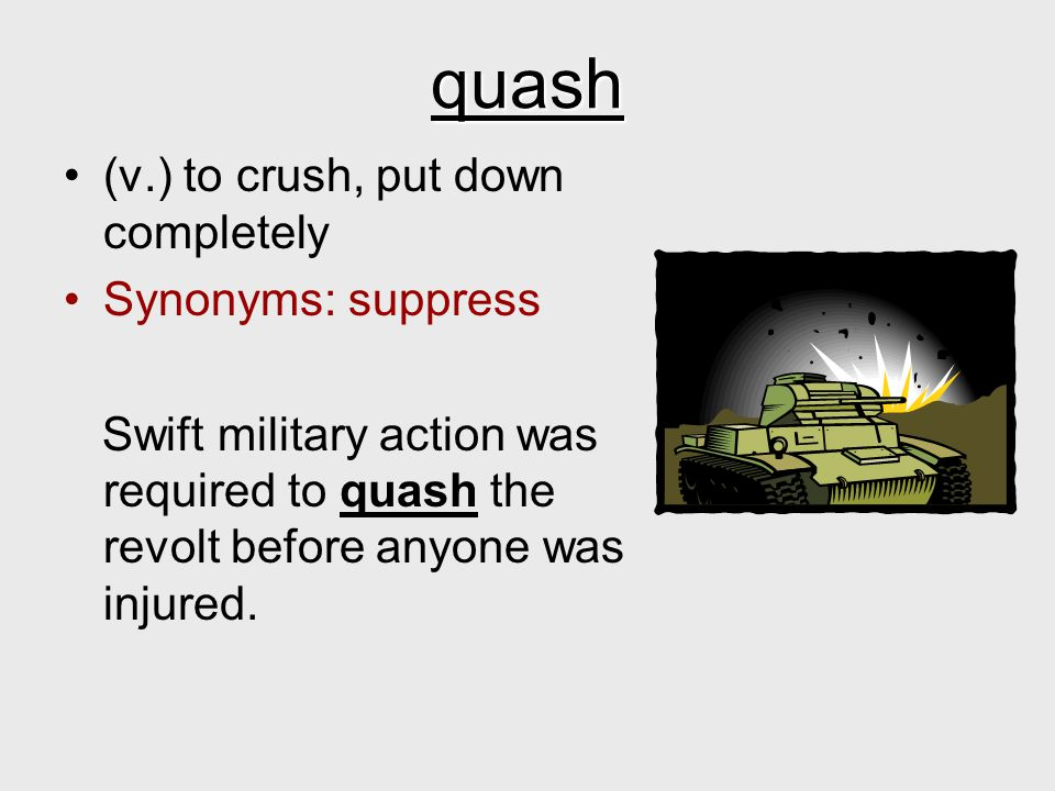 quash (v.) to crush, put down completely Synonyms: suppress