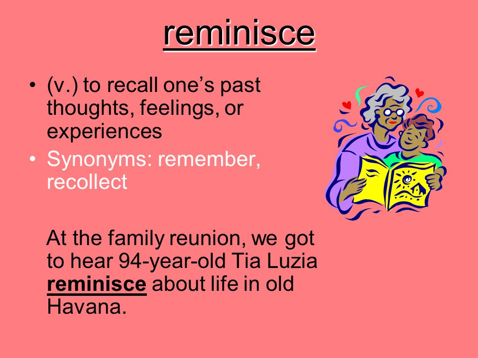 reminisce (v.) to recall one's past thoughts, feelings, or experiences