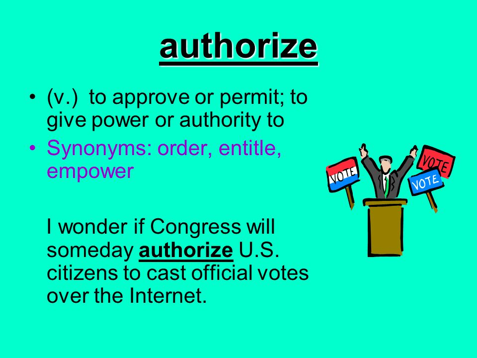 authorize (v.) to approve or permit; to give power or authority to