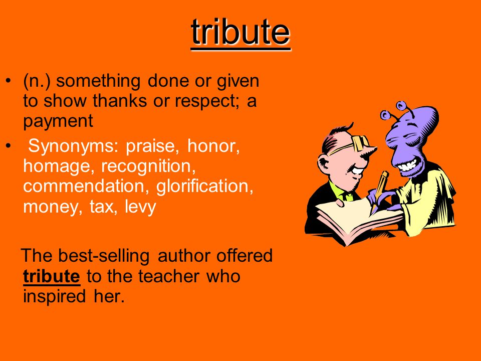 tribute (n.) something done or given to show thanks or respect; a payment.