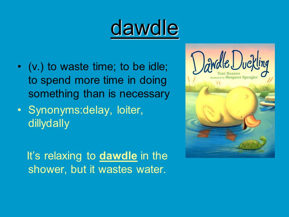 dawdle (v.) to waste time; to be idle; to spend more time in doing something than is necessary. Synonyms:delay, loiter, dillydally.